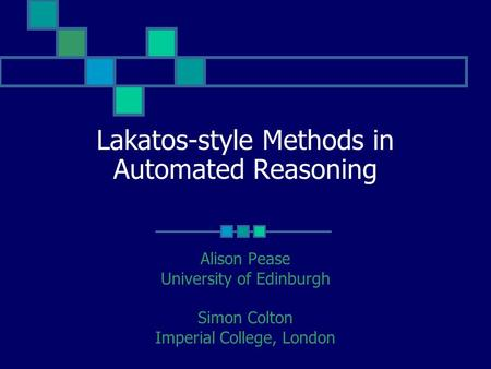 Lakatos-style Methods in Automated Reasoning Alison Pease University of Edinburgh Simon Colton Imperial College, London.