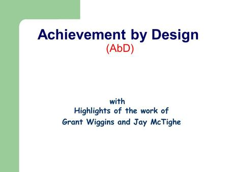 Achievement by Design (AbD) with Highlights of the work of Grant Wiggins and Jay McTighe.