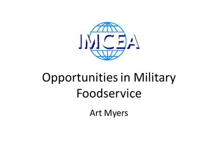 Opportunities in Military Foodservice Art Myers. A Billion Dollar Marketplace 5.5$ Billion in Military Food Service US Army Air Force Navy Marine Corps.