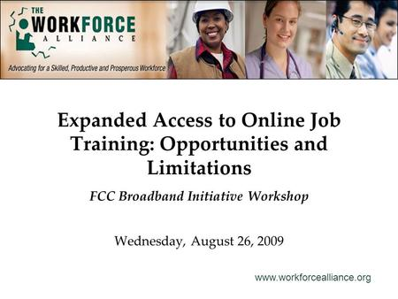 Www.workforcealliance.org Expanded Access to Online Job Training: Opportunities and Limitations FCC Broadband Initiative Workshop Wednesday, August 26,