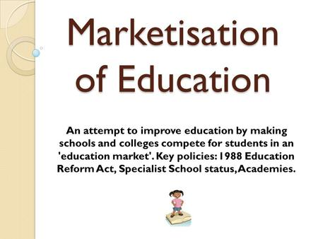Marketisation of Education An attempt to improve education by making schools and colleges compete for students in an 'education market'. Key policies: