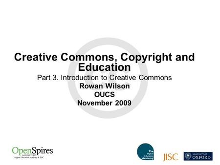 Creative Commons, Copyright and Education Part 3. Introduction to Creative Commons Rowan Wilson OUCS November 2009.