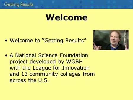 "Welcome Welcome to ""Getting Results"" A National Science Foundation project developed by WGBH with the League for Innovation and 13 community colleges from."
