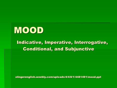 MOOD Indicative, Imperative, Interrogative, Conditional, and Subjunctive olingerenglish.weebly.com/uploads/4/4/8/1/4481491/mood.ppt.