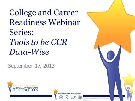 Massachusetts Department of Elementary & Secondary Education College and Career Readiness Webinar Series: Tools to be CCR Data-Wise September 17, 2013.