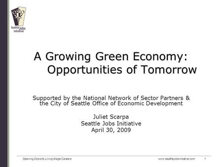 Opening Doors to Living Wage Careers www.seattlejobsinitiative.com 1 A Growing Green Economy: Opportunities of Tomorrow Supported by the National Network.