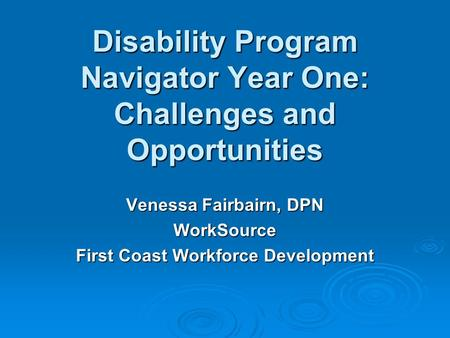 Disability Program Navigator Year One: Challenges and Opportunities Venessa Fairbairn, DPN WorkSource First Coast Workforce Development.