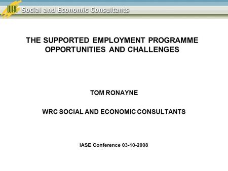 THE SUPPORTED EMPLOYMENT PROGRAMME OPPORTUNITIES AND CHALLENGES TOM RONAYNE WRC SOCIAL AND ECONOMIC CONSULTANTS IASE Conference 03-10-2008.