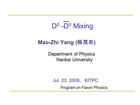 D 0 -D 0 Mixing Mao-Zhi Yang ( 杨茂志 ) Jul. 23, 2008, KITPC Department of Physics Nankai University Program on Flavor Physics.