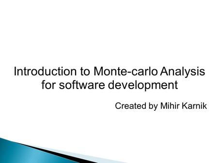 Introduction to Monte-carlo Analysis for software development Created by Mihir Karnik.