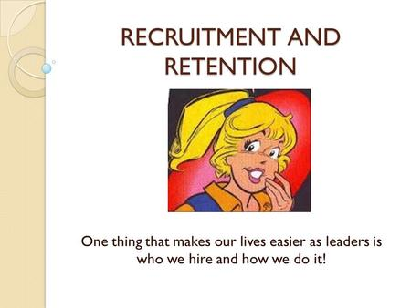 RECRUITMENT AND RETENTION One thing that makes our lives easier as leaders is who we hire and how we do it!