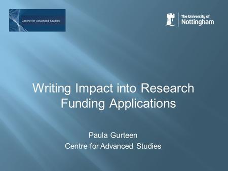 Writing Impact into Research Funding Applications Paula Gurteen Centre for Advanced Studies.