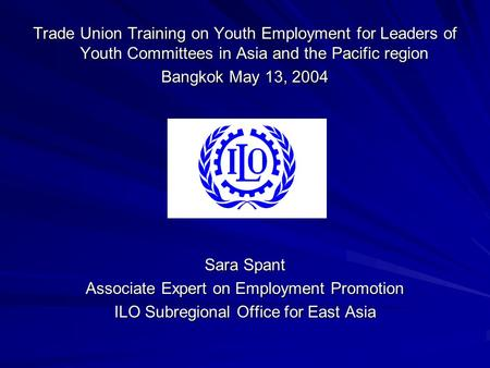 Trade Union Training on Youth Employment for Leaders of Youth Committees in Asia and the Pacific region Bangkok May 13, 2004 Sara Spant Associate Expert.