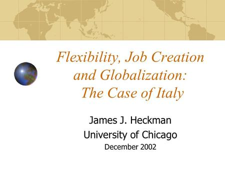 Flexibility, Job Creation and Globalization: The Case of Italy James J. Heckman University of Chicago December 2002.