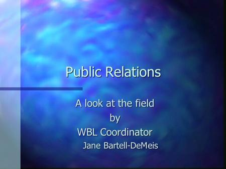 Public Relations A look at the field by WBL Coordinator Jane Bartell-DeMeis.