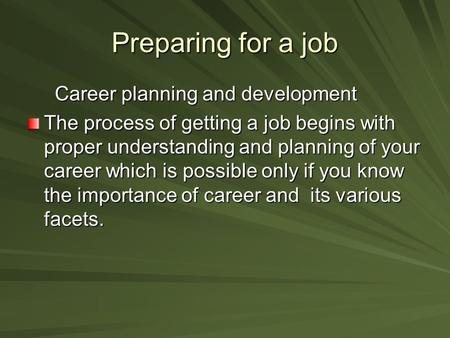 Preparing for a job Career planning and development Career planning and development The process of getting a job begins with proper understanding and planning.