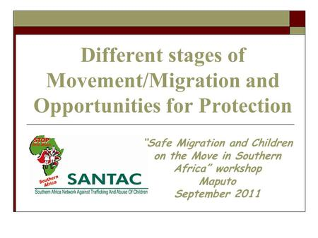 "Different stages of Movement/Migration and Opportunities for Protection ""Safe Migration and Children on the Move in Southern Africa"" workshop Maputo September."