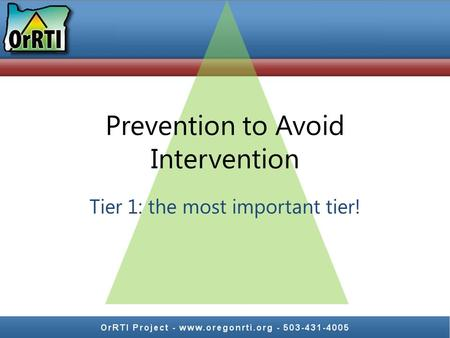 Prevention to Avoid Intervention Tier 1: the most important tier!