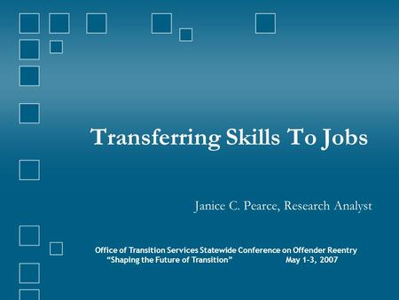 "Transferring Skills To Jobs Janice C. Pearce, Research Analyst Office of Transition Services Statewide Conference on Offender Reentry ""Shaping the Future."