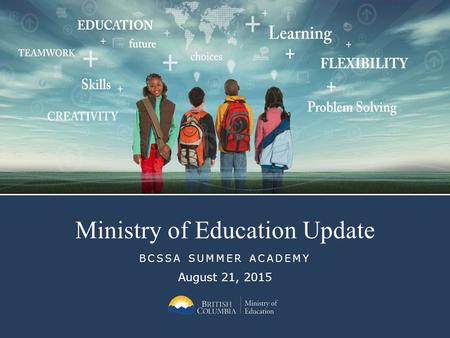 Ministry of Education Update BCSSA SUMMER ACADEMY August 21, 2015.