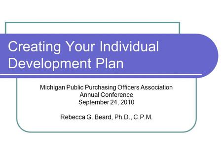 Creating Your Individual Development Plan Michigan Public Purchasing Officers Association Annual Conference September 24, 2010 Rebecca G. Beard, Ph.D.,