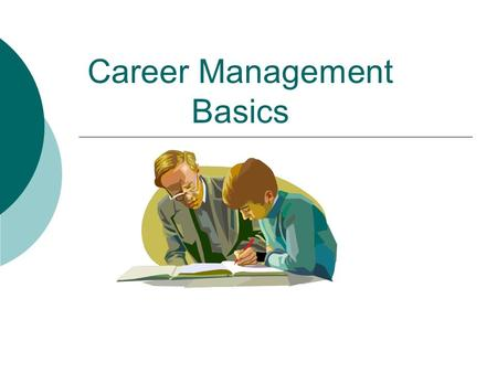 Career Management Basics. Objectives  Define Job vs. Career  You will be able to prepare a plan of action for managing your career  Complete an assessment.