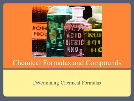 Chemical Formulas and Compounds Determining Chemical Formulas.