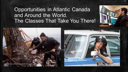 Opportunities in Atlantic Canada and Around the World. The Classes That Take You There! Subtitle.