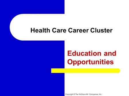 Copyright © The McGraw-Hill Companies, Inc. Health Care Career Cluster Education and Opportunities.