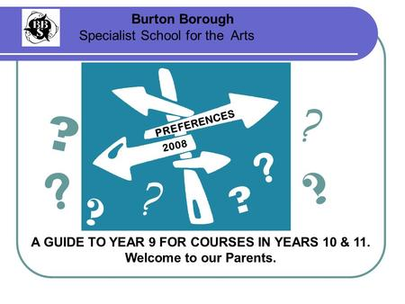 2008 Burton Borough Specialist School for the Arts A GUIDE TO YEAR 9 FOR COURSES IN YEARS 10 & 11. Welcome to our Parents. PREFERENCES ? ? ? ? ? ? ? ?