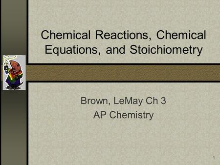 1 Chemical Reactions, Chemical Equations, and Stoichiometry Brown, LeMay Ch 3 AP Chemistry.