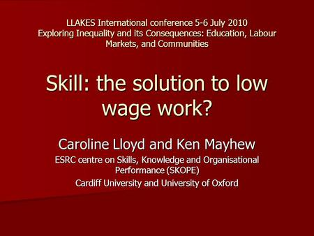 LLAKES International conference 5-6 July 2010 Exploring Inequality and its Consequences: Education, Labour Markets, and Communities Skill: the solution.