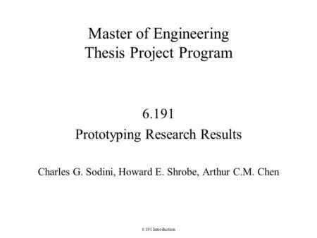 6.191 Introduction Master of Engineering Thesis Project Program 6.191 Prototyping Research Results Charles G. Sodini, Howard E. Shrobe, Arthur C.M. Chen.