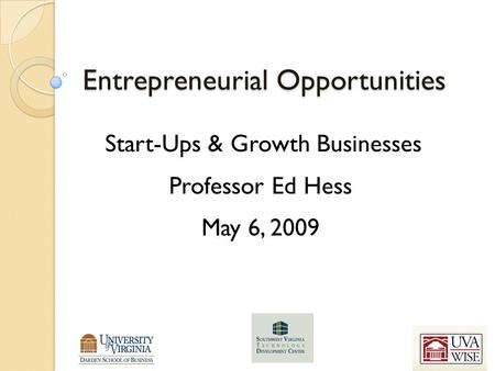 Entrepreneurial Opportunities Start-Ups & Growth Businesses Professor Ed Hess May 6, 2009.