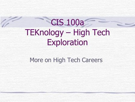CIS 100a TEKnology – High Tech Exploration More on High Tech Careers.
