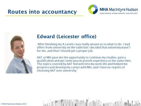 © MHA MacIntyre Hudson 2012 Routes into accountancy Edward (Leicester office) 'After finishing my A-Levels I was really unsure as to what to do. I had.