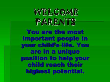 WELCOME PARENTS WELCOME PARENTS You are the most important people in your child's life. You are in a unique position to help your child reach their highest.