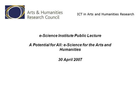 ICT in Arts and Humanities Research e-Science Institute Public Lecture A Potential for All: e-Science for the Arts and Humanities 30 April 2007.