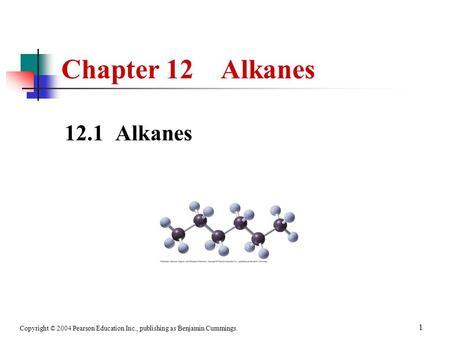 Copyright © 2004 Pearson Education Inc., publishing as Benjamin Cummings. 1 12.1 Alkanes Chapter 12 Alkanes.