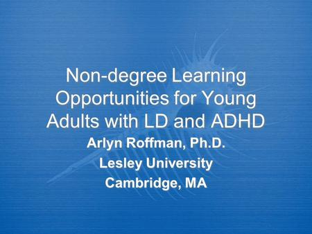Non-degree Learning Opportunities for Young Adults with LD and ADHD Arlyn Roffman, Ph.D. Lesley University Cambridge, MA Arlyn Roffman, Ph.D. Lesley University.