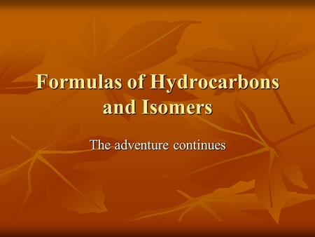 Formulas of Hydrocarbons and Isomers The adventure continues.