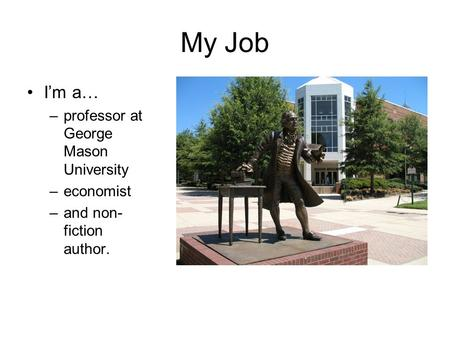 My Job I'm a… –professor at George Mason University –economist –and non- fiction author.