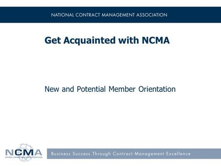 New and Potential Member Orientation Get Acquainted with NCMA.