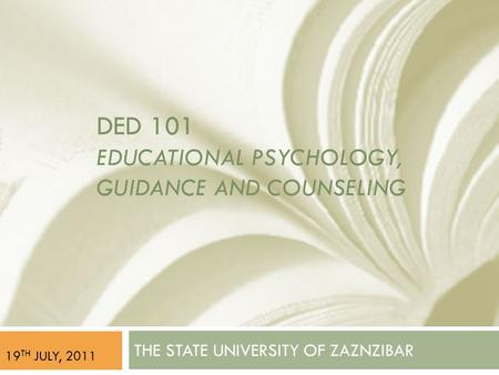 DED 101 EDUCATIONAL PSYCHOLOGY, GUIDANCE AND COUNSELING THE STATE UNIVERSITY OF ZAZNZIBAR 19 TH JULY, 2011.