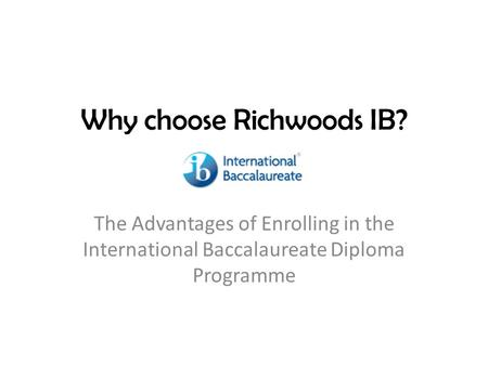 Why choose Richwoods IB? The Advantages of Enrolling in the International Baccalaureate Diploma Programme.