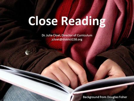 Background from Douglas Fisher Close Reading Dr. Julia Cloat, Director of Curriculum
