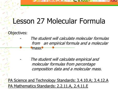 Lesson 27 Molecular Formula Objectives: - The student will calculate molecular formulas from an empirical formula and a molecular mass. - The student will.