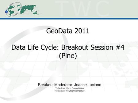 GeoData 2011 Data Life Cycle: Breakout Session #4 (Pine) Breakout Moderator: Joanne Luciano Tetherless World Constellation Rensselaer Polytechnic Institute.
