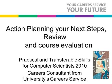 Action Planning your Next Steps, Review and course evaluation Practical and Transferable Skills for Computer Scientists 2010 Careers Consultant from University's.