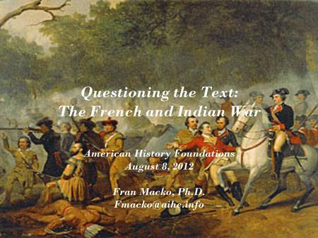 Questioning the Text: The French and Indian War American History Foundations August 8, 2012 Fran Macko, Ph.D.